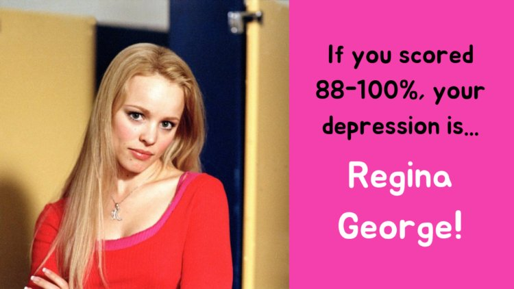 If you scored 88-100%, your depression is... Regina George!