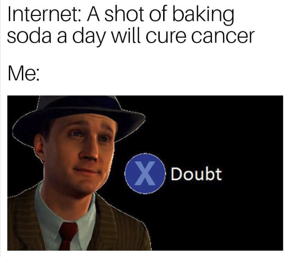 internet: a shot of baking soda will cure cancer. me: doubt
