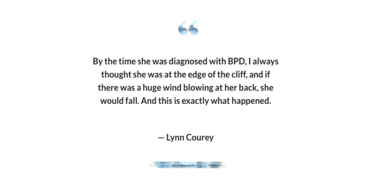 """""""By the time she was diagnosed with BPD, I always thought she was at the edge of the cliff, and if there was a huge wind blowing at her back, she would fall. And this is exactly what happened."""" -- Lynn Courey"""