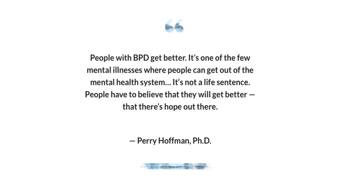 """""""People with BPD get better. It's one of the few mental illnesses where people can get out of the mental health system… It's not a life sentence. People have to believe that they will get better — that there's hope out there."""" -- Perry Hoffman, Ph.D."""